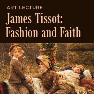 Art Lecture – James Tissot: Fashion and Faith
