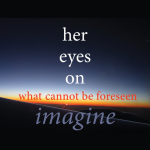 Her Eyes On (what cannot be forseen): Imagine!