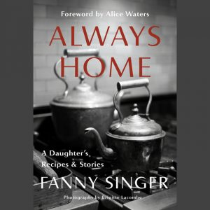 LOCAL>> Fanny Singer and Alice Waters – Always Home: A Daughter's Recipes and Stories