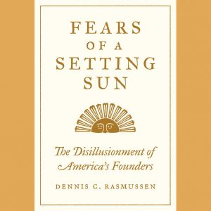 LOCAL>> Dennis Rasmussen – Fears of a Setting Sun: The Disillusionment of America's Founders