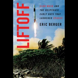 LOCAL>> Eric Berger – Liftoff: Elon Musk and the Desperate Early Days that Launched SpaceX