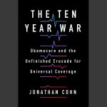 LOCAL>> Jonathan Cohn – The Ten Year War: Obamacare and the Unfinished Crusade for Universal Coverage